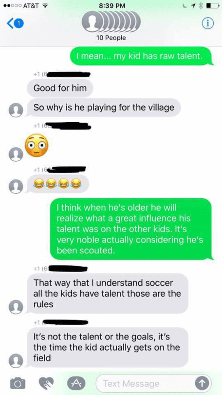 Text - 000 AT&T 8:39 PM 10 People I mean...my kid has raw talent. +1 (6 Good for him So why is he playing for the village +1 (6 I think when he's older he will realize what a great influence his talent was on the other kids. It's very noble actually considering he's been scouted. +1 (6 That way that I understand soccer all the kids have talent those are the rules It's not the talent or the goals, it's the time the kid actually gets on the field A Text Message