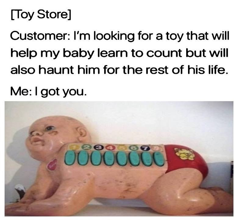Text - [Toy Store] Customer: I'm looking for a toy that will help my baby learn to count but will also haunt him for the rest of his life. Me: I got you. Dee45 O0000000