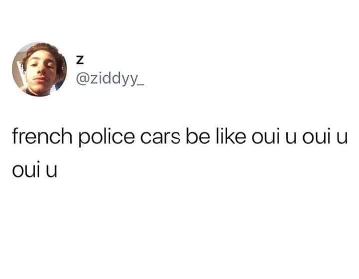 Text - Z @ziddyy french police cars be like oui u oui u oui u