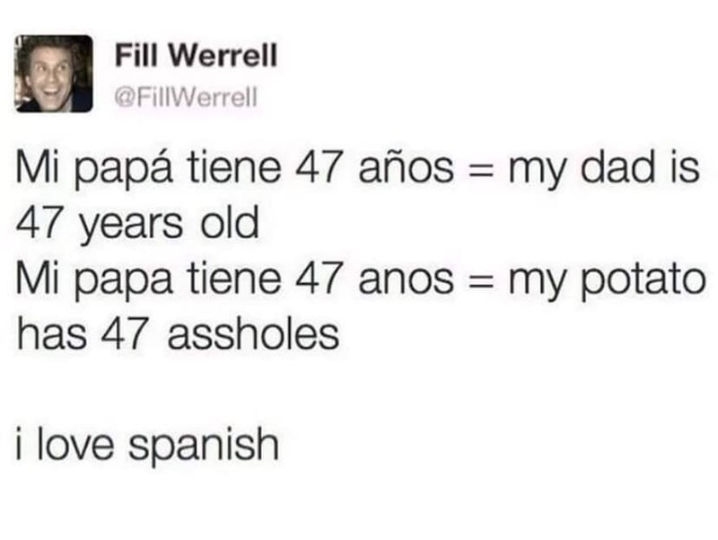 Text - Fill Werrell @FillWerrell Mi papá tiene 47 años my dad is 47 years old Mi papa tiene 47 anos my potato has 47 assholes i love spanish