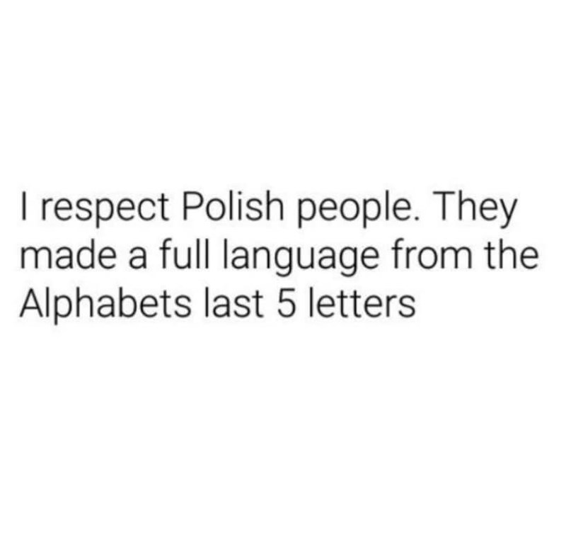 Text - I respect Polish people. They made a full language from the Alphabets last 5 letters