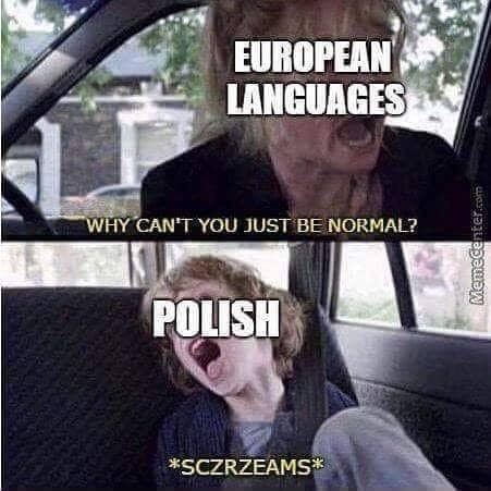 """Meme - """"EUROPEAN LANGUAGES WHY CANT YOU JUST BE NORMAL? POLISH *SCZRZEAMS"""""""