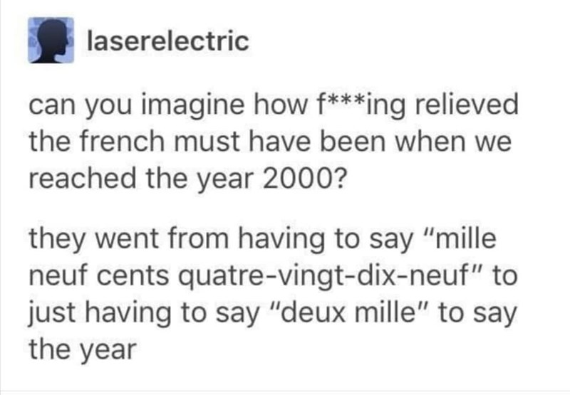 """Text - laserelectric can you imagine how f***ing relieved the french must have been when we reached the year 2000? they went from having to say """"mille neuf cents quatre-vingt-dix-neuf"""" to just having to say """"deux mille"""" to say the year"""