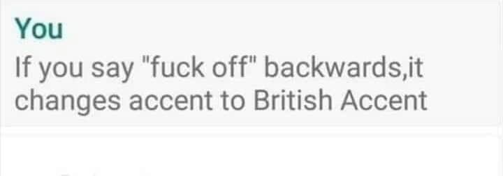"""Text - You If you say """"fuck off"""" backwards,it changes accent to British Accent"""