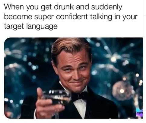 Text - When you get drunk and suddenly become super confident talking in your target language MEME