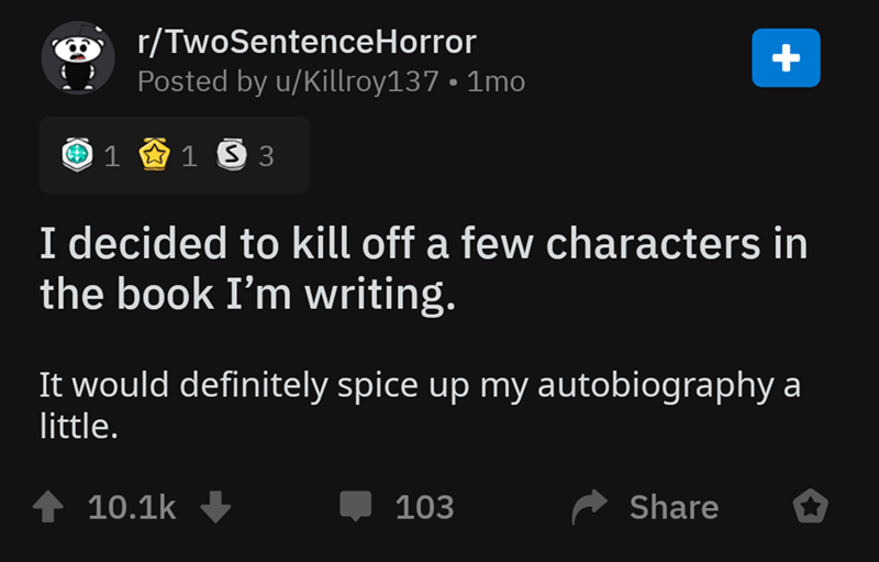 Text - r/TwoSentenceHorror Posted by u/Killroy137 1mo 1 1 S 3 I decided to kill off a few characters in the book I'm writing. It would definitely spice up my autobiography a little. Share 10.1k 103