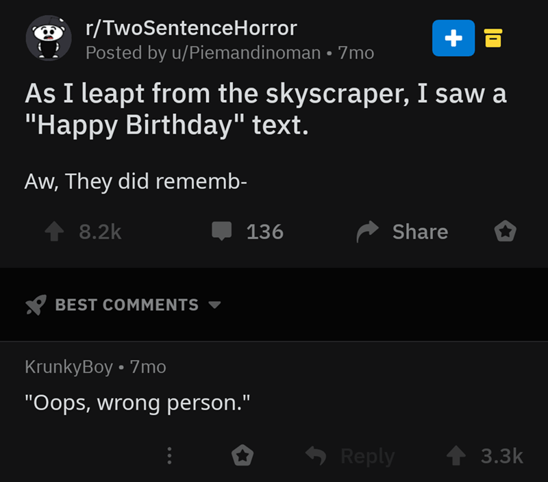 "Text - r/TwoSentenceHorror Posted by u/Piemandinoman 7mo As I leapt from the skyscraper, I saw a ""Happy Birthday"" text. II Aw, They did rememb- 8.2k Share 136 BEST COMMENTS KrunkyBoy 7mo ""Oops, wrong person."" Reply 3.3k"