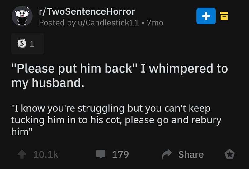 "Text - r/TwoSentenceHorror Posted by u/Candlestick11 7mo S 1 ""Please put him back"" I whimpered to my husband. ""I know you're struggling but you can't keep tucking him in to his cot, please go and rebury him"" 10.1k Share 179"