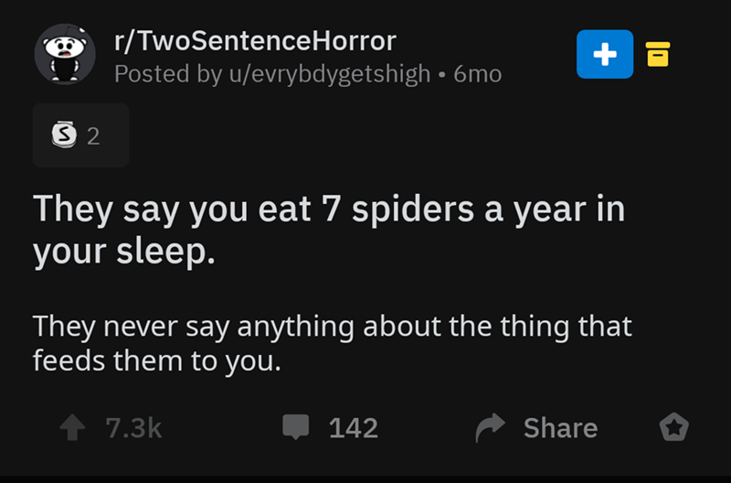 Text - r/TwoSentenceHorror Posted by u/evrybdygetshigh 6mo S 2 They say you eat 7 spiders a year in your sleep. They never say anything about the thing that feeds them to you. 7.3k Share 142