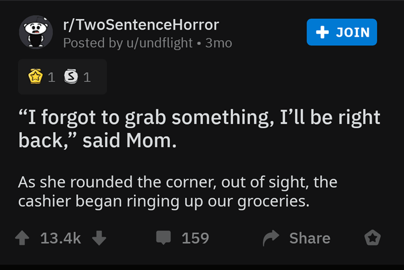 "Text - r/TwoSentenceHorror Posted by u/undflight 3mo +JOIN 1 S 1 ""I forgot to grab something, I'll be right back,"" said Mom. 99 As she rounded the corner, out of sight, the cashier began ringing up our groceries. 13.4k Share 159"