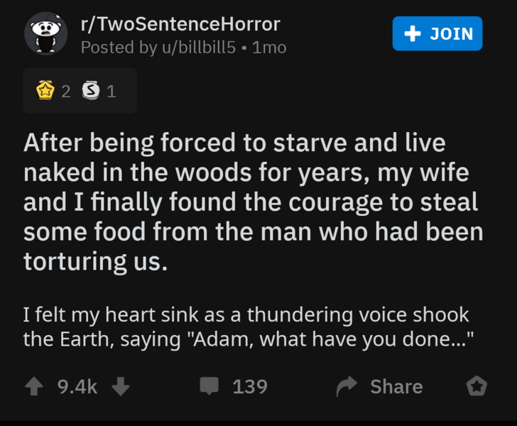 "Text - r/TwoSentenceHorror Posted by u/billbill5 1mo +JOIN 2 S1 After being forced to starve and live naked in the woods for years, my wife and I finally found the courage to steal some food from the man who had been torturing us. I felt my heart sink as a thundering voice shook the Earth, saying ""Adam, what have you done..."" 9.4k Share 139"