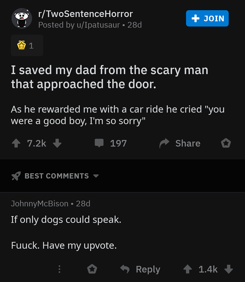 "Text - r/TwoSentenceHorror Posted by u/Ipatusaur 28d + JOIN 1 I saved my dad from the scary man that approached the door. As he rewarded me with a car ride he cried ""you were a good boy, I'm so sorry"" 7.2k Share 197 BEST COMMENTS JohnnyMcBison 28d If only dogs could speak. Fuuck. Have my upvote. Reply 1.4k"