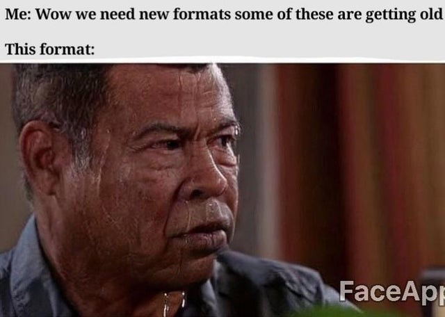 Facial expression - Me: Wow we need new formats some of these are getting old This format: FaceApp