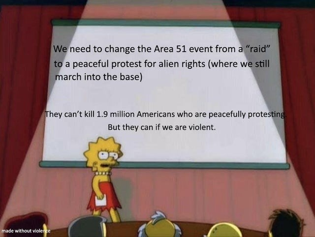 "Cartoon - We need to change the Area 51 event from a ""raid"" to a peaceful protest for alien rights (where we still march into the base) They can't kill 1.9 million Americans who are peacefully protesting But they can if we are violent. made without violence"