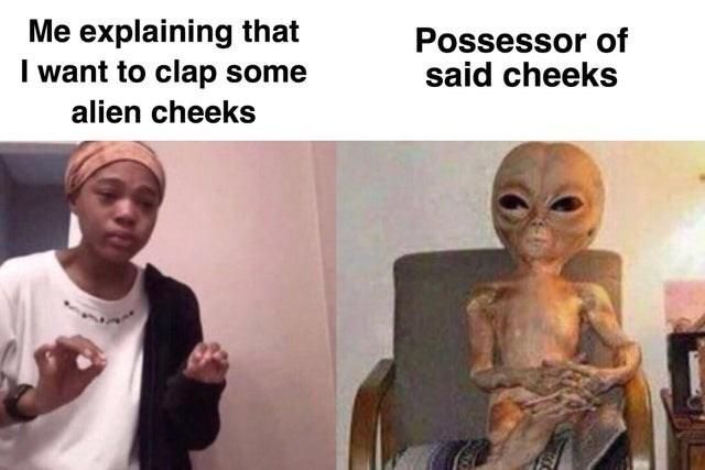 Internet meme - Me explaining that I want to clap some Possessor of said cheeks alien cheeks