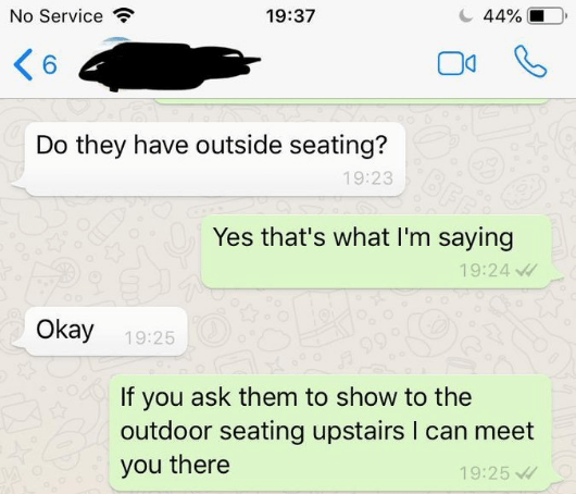 Text - 44% No Service 19:37 6 Do they have outside seating? 19:23 Yes that's what I'm saying 19:24 Okay 19:25 If you ask them to show to the outdoor seating upstairs I can meet you there 19:25