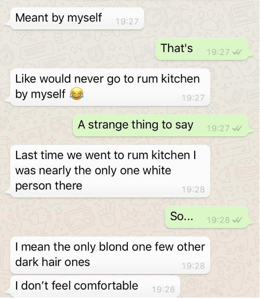 Text - Meant by myself 19:27 That's 19:27 Like would never go to rum kitchen by myself 19:27 OA strange thing to say 19:27 Last time we went to rum kitchen I was nearly the only one white person there 19:28 So... 19:28 I mean the only blond one few other dark hair ones 19:28 28 19:28 I don't feel comfortable