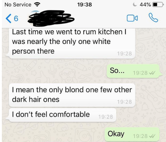 Text - No Service 19:38 44% 6 Last time we went to rum kitchen I was nearly the only one white person there 19:28 So... 19:28 I mean the only blond one few other dark hair ones 19:28 I don't feel comfortable 19:28 Okay 19:28