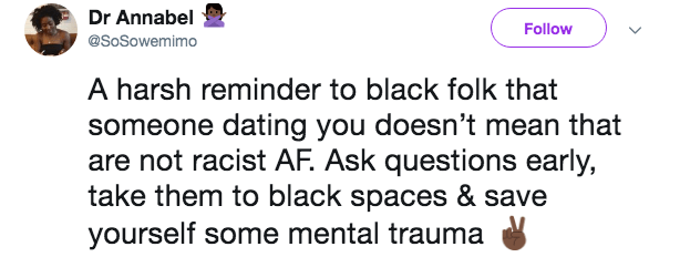Text - Dr Annabel Follow @SoSowemimo A harsh reminder to black folk that someone dating you doesn't mean that are not racist AF. Ask questions early, take them to black spaces & save yourself some mental trauma