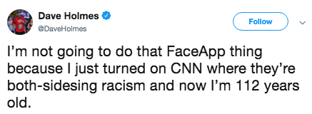 Text - Dave Holmes Follow DaveHolmes I'm not going to do that FaceApp thing because I just turned on CNN where they're both-sidesing racism and now I'm 112 years old.