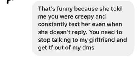 """Story - """"That's funny because she told me you were creepy and constantly text her even when she doesn't reply. You need to stop talking to my girlfriend and get tf out of my dms"""""""