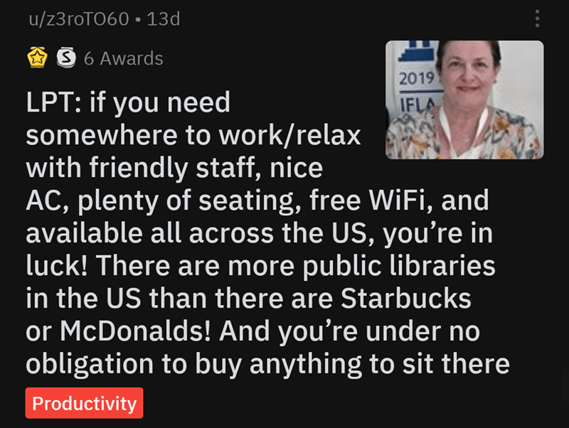 Text - u/z3roTO60 13d S 6 Awards 2019 LPT: if you need somewhere to work/relax with friendly staff, nice AC, plenty of seating, free WiFi, and available all across the US, you're in luck! There are more public libraries in the US than there are Starbucks IFLA or McDonalds! And you're under no obligation to buy anything to sit there Productivity