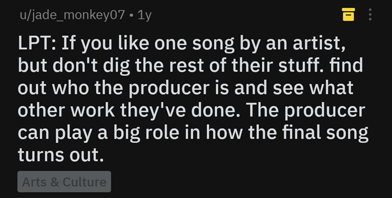 life hack - Text - u/jade_monkey07 1y LPT: If you like one song by an artist, but don't dig the rest of their stuff. find out who the producer is and see what other work they've done. The producer can play a big role in how the final song turns out. Arts &Culture