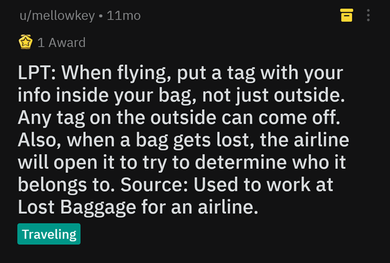 Text - u/mellowkey. 11mo 1 Award LPT: When flying, put a tag with your info inside your bag, not just outside. Any tag on the outside can come off. Also, when a bag gets lost, the airline will open it to try to determine who it belongs to. Source: Used to work at Lost Baggage for an airline. Traveling