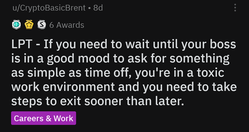 life hack - Text - u/CryptoBasicBrent 8d S 6 Awards If you need to wait until your boss is in a good mood to ask for something as simple as time off, you're in a toxic work environment and you need to take steps to exit sooner than later. LPT Careers & Work