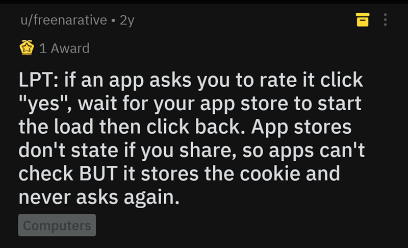 """life hack - Text - u/freenarative 2y 1 Award LPT: if an app asks you to rate it click """"yes"""", wait for your app store to start the load then click back. App stores don't state if you share, so apps can't check BUT it stores the cookie and never asks again. Computers"""