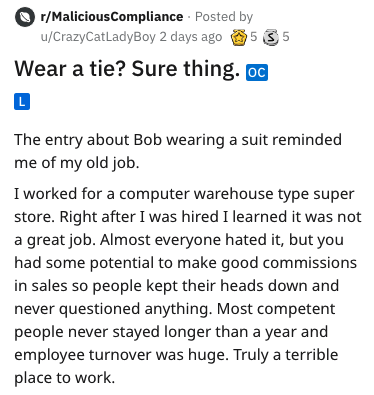 Text - r/MaliciousCompliance Posted by 5 3 5 u/CrazyCatLadyBoy 2 days ago Wear a tie? Sure thing. oc L The entry about Bob wearing a suit reminded me of my old job. I worked for a computer warehouse type super store. Right after I was hired I learned it was a great job. Almost everyone hated it, but you had some potential to make good commissions in sales so people kept their heads down and never questioned anything. Most competent people never stayed longer than a year and employee turnover was