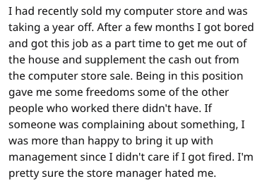 Text - I had recently sold my computer store and was taking a year off. After a few months I got bored and got this job as a part time to get me out of the house and supplement the cash out from the computer store sale. Being in this position gave me some freedoms some of the other people who worked there didn't have. If someone was complaining about something, I was more than happy to bring it up with management since I didn't care if I got fired. I'm pretty sure the store manager hated me.
