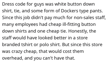 Text - Dress code for guys was white button down shirt, tie, and some form of Dockers type pants. Since this job didn't pay much for non-sales staff, many employees had cheap ill-fitting button down shirts and one cheap tie. Honestly, the staff would have looked better in a store branded tshirt or polo shirt. But since this store was crazy cheap, that would cost them overhead, and you can't have that.