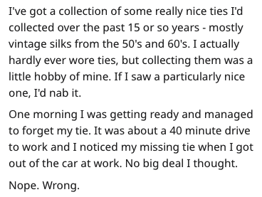 Text - I've got a collection of some really nice ties I'd collected over the past 15 or so years -mostly vintage silks from the 50's and 60's. I actually hardly ever wore ties, but collecting them was a little hobby of mine. If I saw a particularly nice one, I'd nab it One morning I was getting ready and managed to forget my tie. It was about a 40 minute drive to work and I noticed my missing tie when I got out of the car at work. No big deal I thought Nope. Wrong.