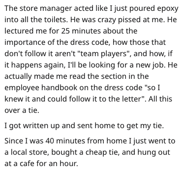 "Text - The store manager acted like I just poured epoxy into all the toilets. He was crazy pissed at me. He lectured me for 25 minutes about the importance of the dress code, how those that don't follow it aren't ""team players"", and how, if it happens again, I'll be looking for a new job. He actually made me read the section in the employee handbook on the dress code ""so I knew it and could follow it to the letter"". All this over a tie I got written up and sent home to get my tie Since I was 40"