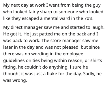Text - My next day at work I went from being the guy who looked fairly sharp to someone who looked like they escaped a mental ward in the 70's. My direct manager saw me and started to laugh. He got it. He just patted me on the back and I was back to work. The store manager saw me later in the day and was not pleased, but since there was no wording in the employee guidelines on ties being within reason, or shirts fitting, he couldn't do anything. I sure he thought it was just a fluke for the day.