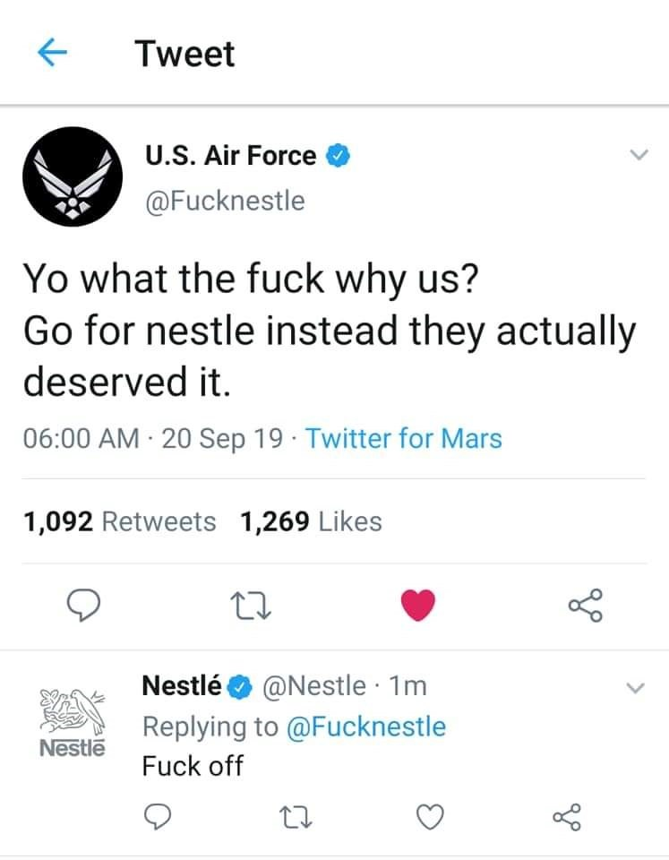 Text - Tweet U.S. Air Force @Fucknestle Yo what the fuck why us? Go for nestle instead they actually deserved it. 06:00 AM 20 Sep 19 Twitter for Mars 1,092 Retweets 1,269 Likes Nestlé@Nestle 1m Replying to@Fucknestle Nestle Fuck off