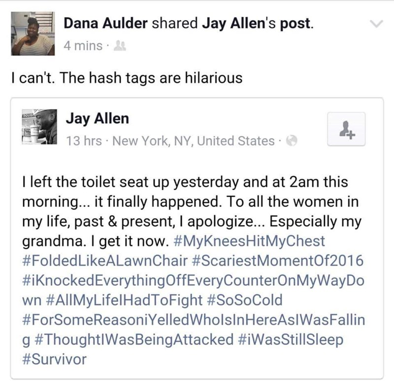 Text - Dana Aulder shared Jay Allen's post 4 mins I can't. The hash tags are hilarious Jay Allen BOUGH 13 hrs New York, NY, United States I left the toilet seat up yesterday and at 2am this morning... it finally happened. To all the women in my life, past & present, I apologize.. Especially my grandma. I get it now. #MyKneesHitMyChest #FoldedLikeALawnChair #ScariestMomentOf2016 #iKnockedEverythingOffEveryCounterOnMyWayDo wn #AllMyLifelHadToFight #SoSo Cold #ForSomeReasoniYelledWholsInHereAsIWasF