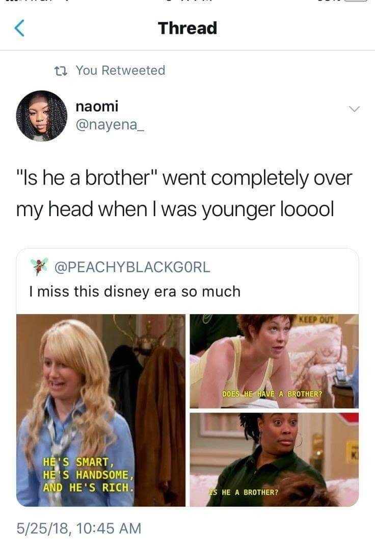 """Text - Thread t You Retweeted naomi @nayena """"Is he a brother"""" went completely over my head when I was younger looool @PEACHYBLACKGORL I miss this disney era so much KEEP OUT DOES HE HAVE A BROTHER? HE'S SMART HE S HANDSOME AND HE'S RICH TS HE A BROTHER? 5/25/18, 10:45 AM"""