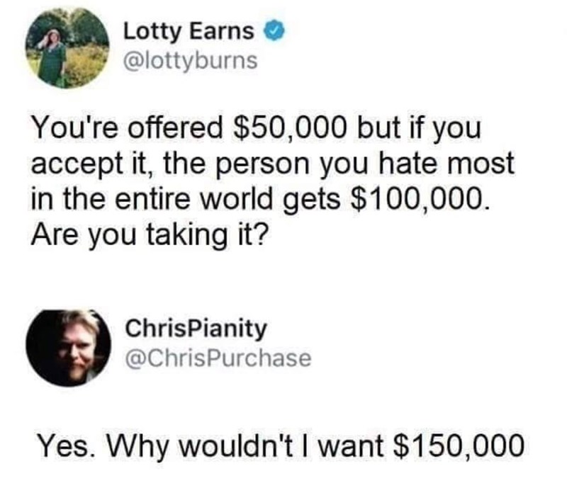 Text - Lotty Earns @lottyburns You're offered $50,000 but if you accept it, the person you hate most in the entire world gets $100,000. Are you taking it? ChrisPianity @ChrisPurchase Yes. Why wouldn't I want $150,000