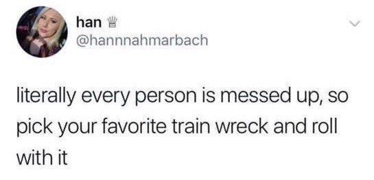 Text - han @hannnahmarbach literally every person is messed up, so pick your favorite train wreck and rll with it