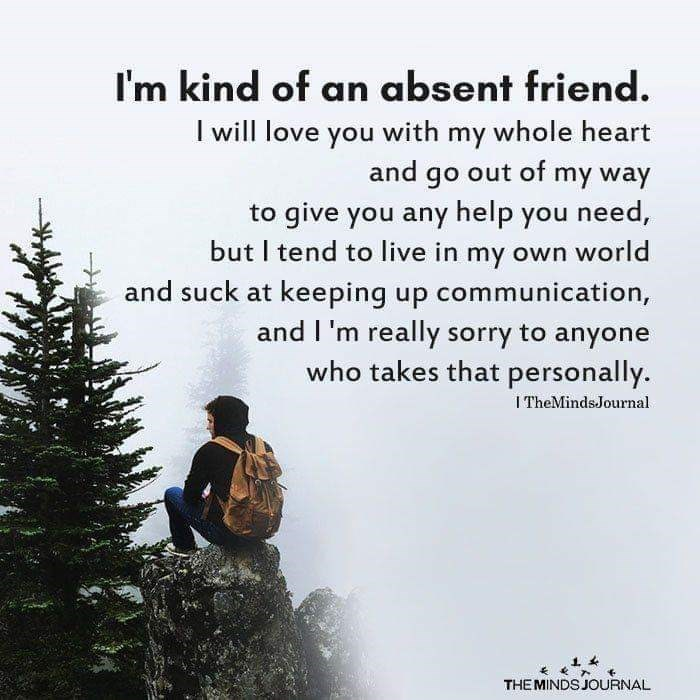 Text - I'm kind of an absent friend. I will love you with my whole heart and go out of my way to give you any help you need, but I tend to live in my own world and suck at keeping up communication, and I'm really sorry to anyone who takes that personally. ITheMindsJournal THE MINDS JOURNAL