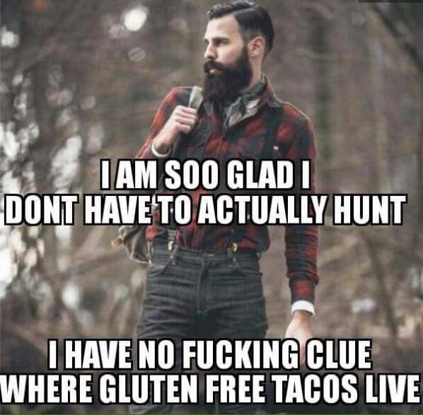 Photo caption - IAM SOO GLAD I DONT HAVE TO ACTUALLY HUNT I HAVE NO FUCKING CLUE WHERE GLUTEN FREE TACOS LIVE