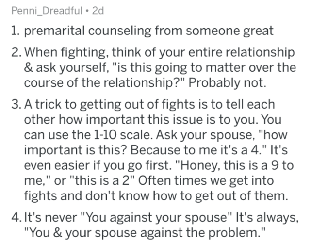 """marriage advice - Text - Penni_Dreadful 2d 1. premarital counseling from someone great When fighting, think of your entire relationship & ask yourself, """"is this going to matter over the course of the relationship?"""" Probably not. 3. A trick to getting out of fights is to tell each other how important this issue is to you. You can use the 1-10 scale. Ask your spouse, """"how important is this? Because to me it's a 4."""" It's even easier if you go first. """"Honey, this is a 9 to me,"""" or """"this is a 2"""" Ofte"""