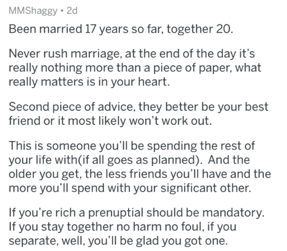 marriage advice - Text - MMShaggy 2d Been married 17 years so far, together 20. Never rush marriage, at the end of the day it's really nothing more than a piece of paper, what really matters is in your heart. Second piece of advice, they better be your best friend or it most likely won't work out. This is someone you'll be spending the rest of your life with(if all goes as planned). And the older you get, the less friends you'll have and the more you'll spend with your significant other. If you'