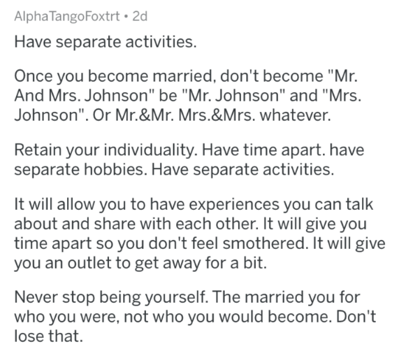"""marriage advice - Text - Alpha TangoFoxtrt 2d Have separate activities. Once you become married, don't become """"Mr And Mrs. Johnson"""" be """"Mr. Johnson"""" and """"Mrs. Johnson"""". Or Mr.&Mr. Mrs.&Mrs. whatever. Retain your individuality. Have time apart. have separate hobbies. Have separate activities. It will allow you to have experiences you can talk about and share with each other. It will give you time apart so you don't feel smothered. It will give you an outlet to get away for a bit. Never stop being"""