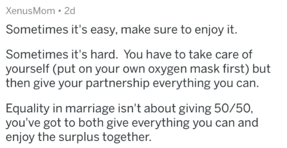 marriage advice - Text - XenusMom 2d Sometimes it's easy, make sure to enjoy it. Sometimes it's hard. You have to take care of yourself (put on your own oxygen mask first) but then give your partnership everything you can. Equality in marriage isn't about giving 50/50, you've got to both give everything you can and enjoy the surplus together.