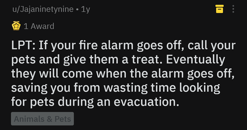 Text - u/Jajaninetynine 1y 1 Award LPT: If your fire alarm goes off, call your pets and give them a treat.Eventually they will come when the alarm goes off, saving you from wasting time looking for pets during an evacuation. Animals& Pets