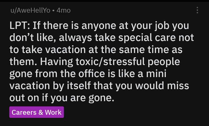 Text - u/AweHellYo 4mo LPT: If there is anyone at your job you don't like, always take special care not to take vacation at the same time as them. Having toxic/stressful people gone from the office is like a mini vacation by itself that you would miss out on if you are gone. Careers & Work