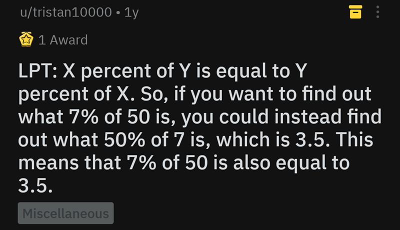"Life pro tip - ""LPT: X percent of Y is equal to Y percent of X. So, if you want to find out what 7% of 50 is, you could instead find out what 50% of 7 is, which is 3.5. This means that 7% of 50 is also equal to 3.5"""